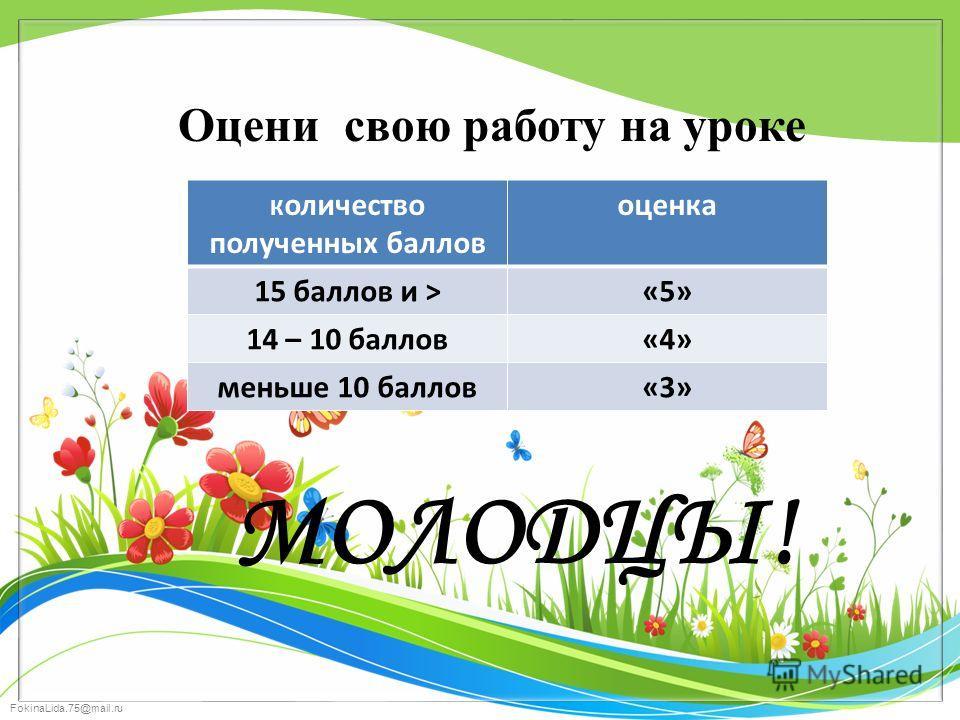 МОЛОДЦЫ! Оцени свою работу на уроке К оличество полученных баллов оценка 15 баллов и >«5» 14 – 10 баллов«4» меньше 10 баллов«3»