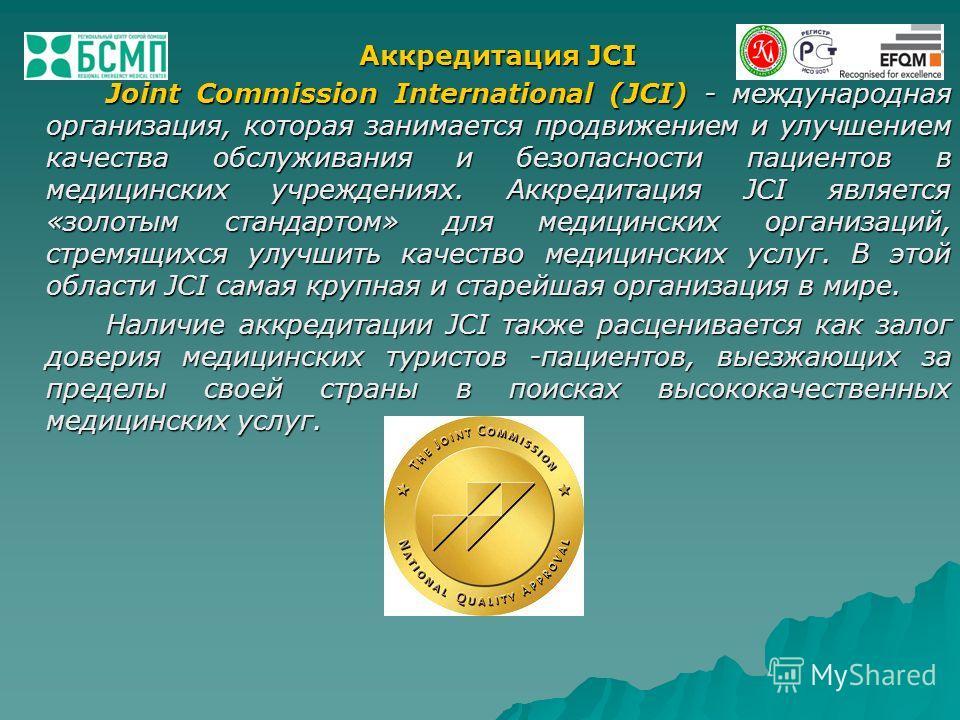 Аккредитация JCI Joint Commission International (JCI) - международная организация, которая занимается продвижением и улучшением качества обслуживания и безопасности пациентов в медицинских учреждениях. Аккредитация JCI является «золотым стандартом» д