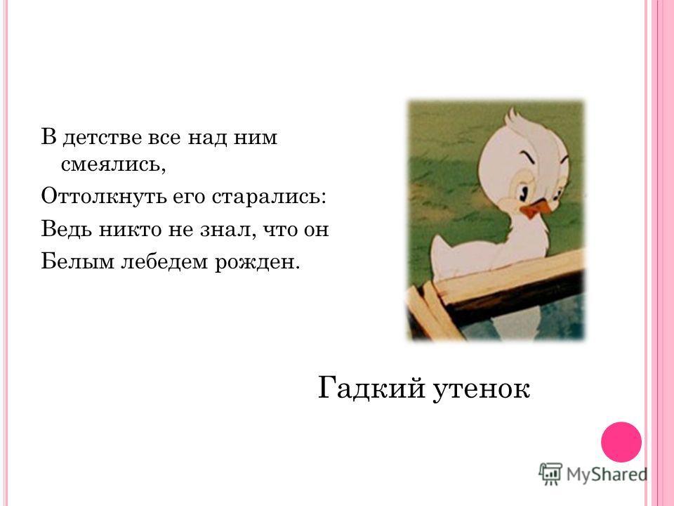 В детстве все над ним смеялись, Оттолкнуть его старались: Ведь никто не знал, что он Белым лебедем рожден. Гадкий утенок