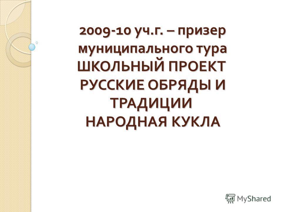 2009-10 уч. г. – призер муниципального тура ШКОЛЬНЫЙ ПРОЕКТ РУССКИЕ ОБРЯДЫ И ТРАДИЦИИ НАРОДНАЯ КУКЛА