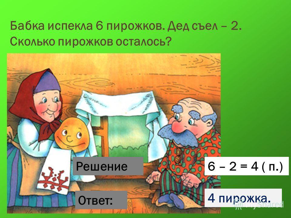 Бабка испекла 6 пирожков. Дед съел – 2. Сколько пирожков осталось? Решение Ответ: 6 – 2 = 4 ( п.) 4 пирожка.