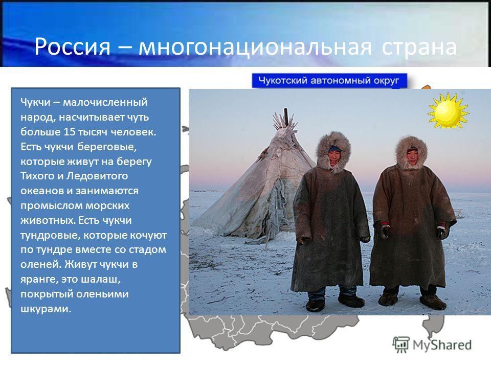Россия – многонациональная страна Чукчи – малочисленный народ, насчитывает чуть больше 15 тысяч человек. Есть чукчи береговые, которые живут на берегу Тихого и Ледовитого океанов и занимаются промыслом морских животных. Есть чукчи тундровые, которые