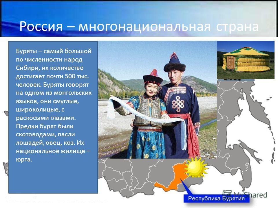 Россия – многонациональная страна Буряты – самый большой по численности народ Сибири, их количество достигает почти 500 тыс. человек. Буряты говорят на одном из монгольских языков, они смуглые, широколицые, с раскосыми глазами. Предки бурят были скот