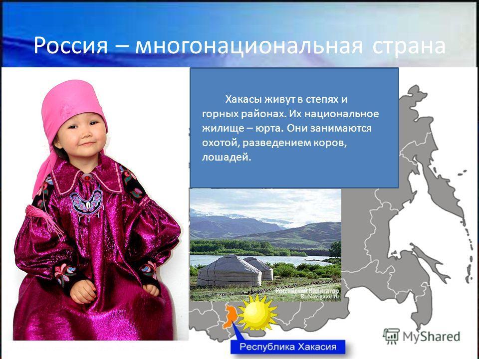Россия – многонациональная страна Хакасы живут в степях и горных районах. Их национальное жилище – юрта. Они занимаются охотой, разведением коров, лошадей.