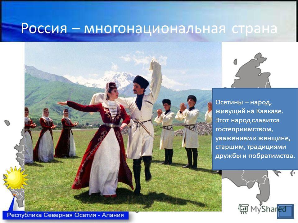Россия – многонациональная страна Осетины – народ, живущий на Кавказе. Этот народ славится гостеприимством, уважением к женщине, старшим, традициями дружбы и побратимства.