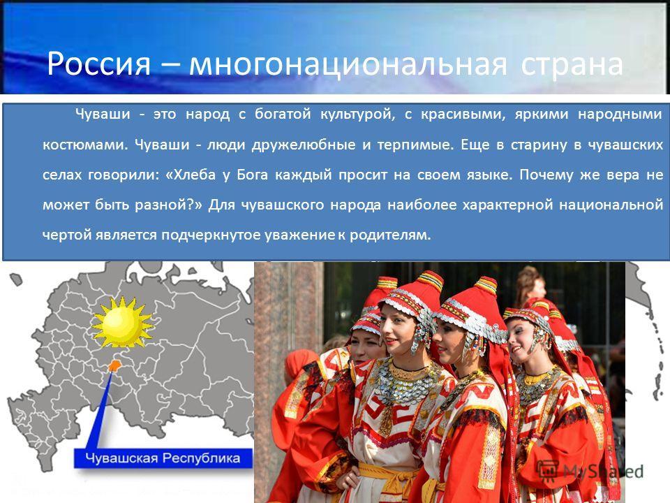 Россия – многонациональная страна Чуваши - это народ с богатой культурой, с красивыми, яркими народными костюмами. Чуваши - люди дружелюбные и терпимые. Еще в старину в чувашских селах говорили: «Хлеба у Бога каждый просит на своем языке. Почему же в