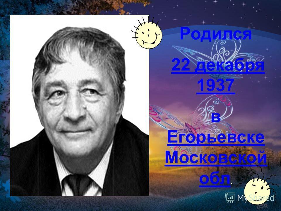 Родился 22 декабря 1937 в Егорьевске Московской обл.