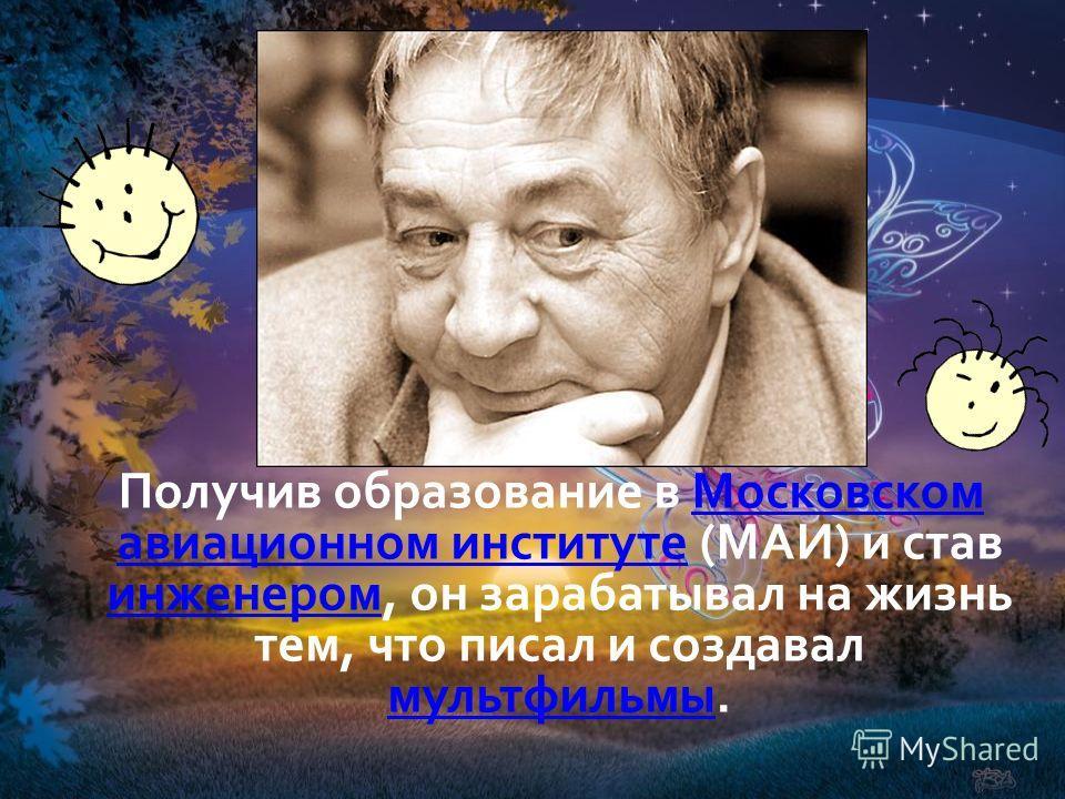 Получив образование в Московском авиационном институте (МАИ) и став инженером, он зарабатывал на жизнь тем, что писал и создавал мультфильмы.