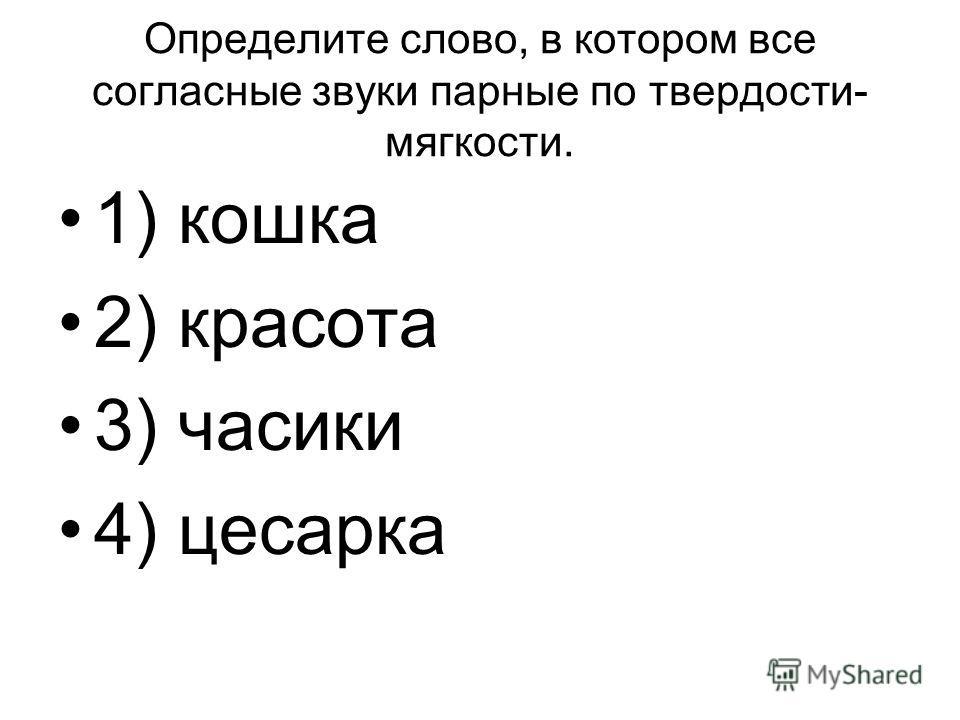 Определите слово, в котором все согласные звуки парные по твердости- мягкости. 1) кошка 2) красота 3) часики 4) цесарка