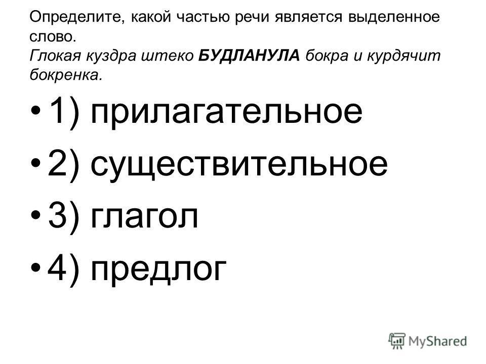 Определите, какой частью речи является выделенное слово. Глокая куздра штеко БУДЛАНУЛА бокра и курдячит бокренка. 1) прилагательное 2) существительное 3) глагол 4) предлог