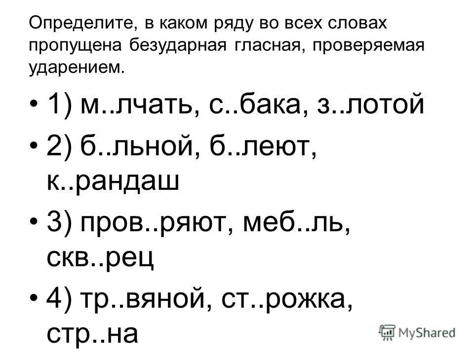 Определите, в каком ряду во всех словах пропущена безударная гласная, проверяемая ударением. 1) м..лчать, с..бака, з..лотой 2) б..льной, б..леют, к..рандаш 3) пров..ряют, меб..ль, скв..рец 4) тр..вяной, ст..рожка, стр..на