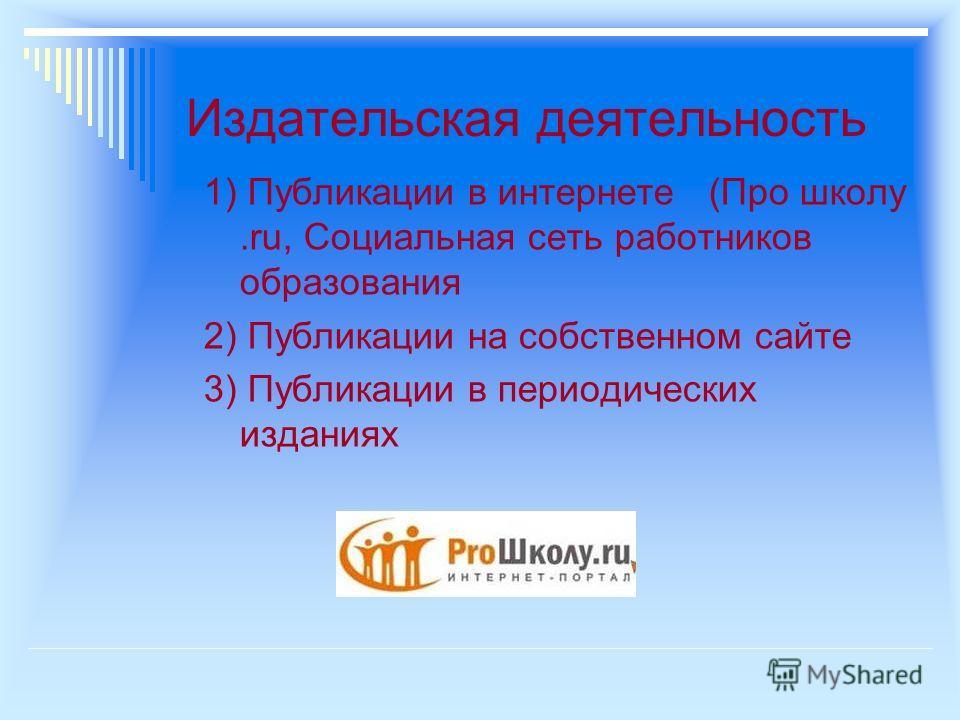 Издательская деятельность 1) Публикации в интернете (Про школу.ru, Социальная сеть работников образования 2) Публикации на собственном сайте 3) Публикации в периодических изданиях