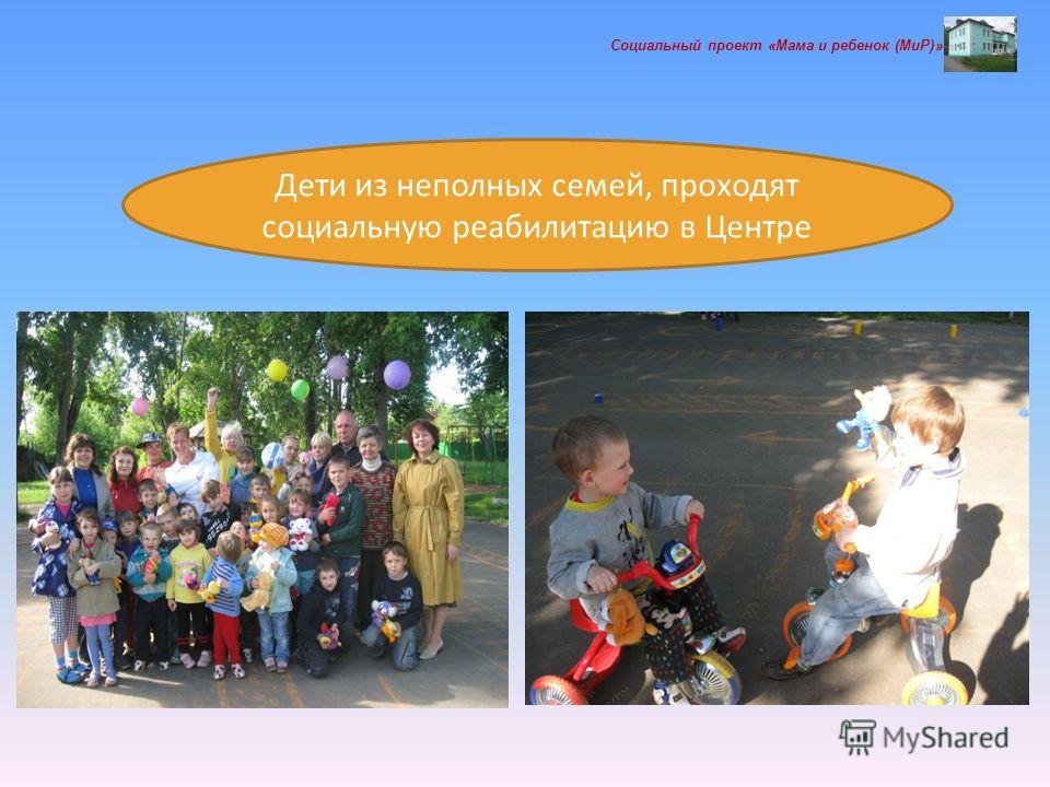 Социальный проект «Мама и ребенок (МиР)» Дети из неполных семей, проходят социальную реабилитацию в Центре
