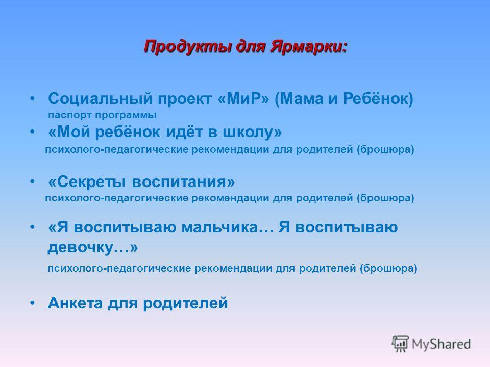 Продукты для Ярмарки: Социальный проект «МиР» (Мама и Ребёнок) паспорт программы «Мой ребёнок идёт в школу» психолого-педагогические рекомендации для родителей (брошюра) «Секреты воспитания» психолого-педагогические рекомендации для родителей (брошюр