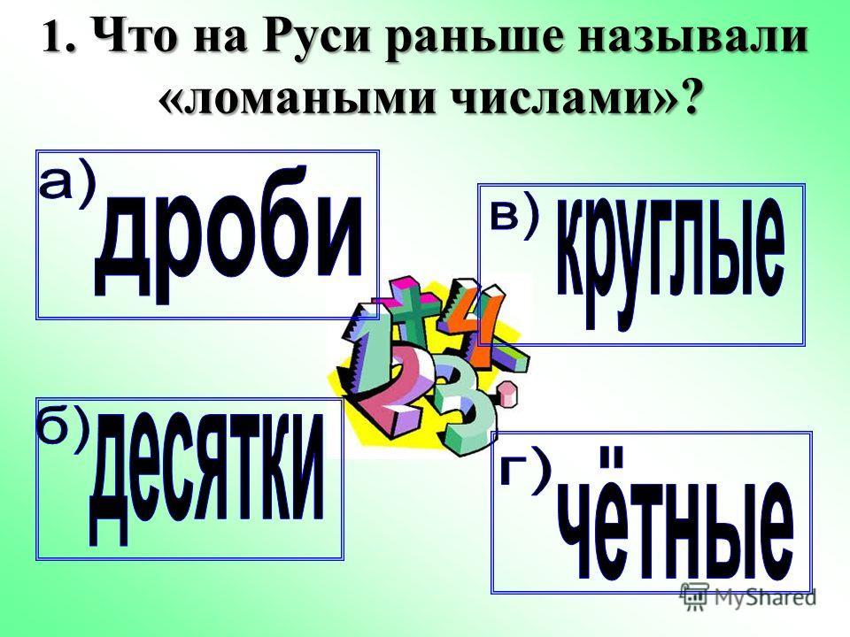 1. Что на Руси раньше называли «ломаными числами»?