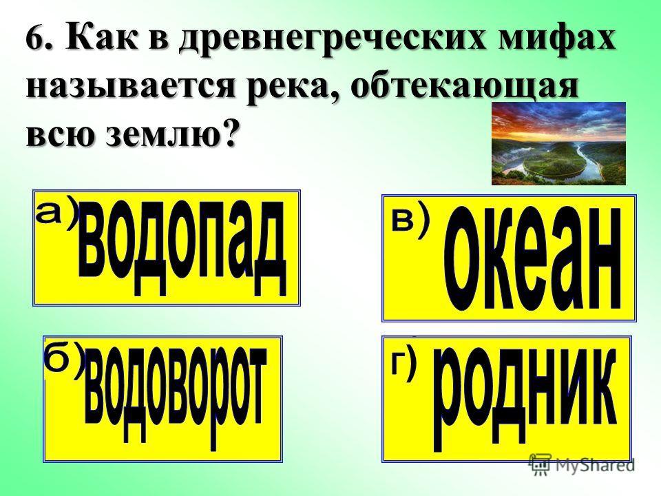 6. Как в древнегреческих мифах называется река, обтекающая всю землю? 6. Как в древнегреческих мифах называется река, обтекающая всю землю?