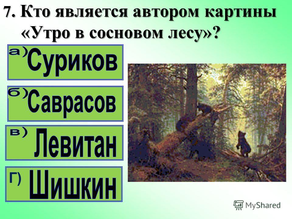 7. Кто является автором картины «Утро в сосновом лесу»? Г)