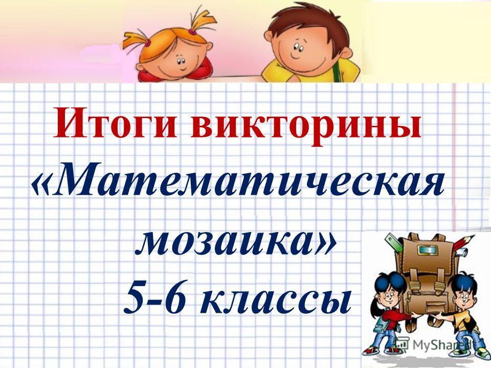 Итоги викторины «Математическая мозаика» 5-6 классы