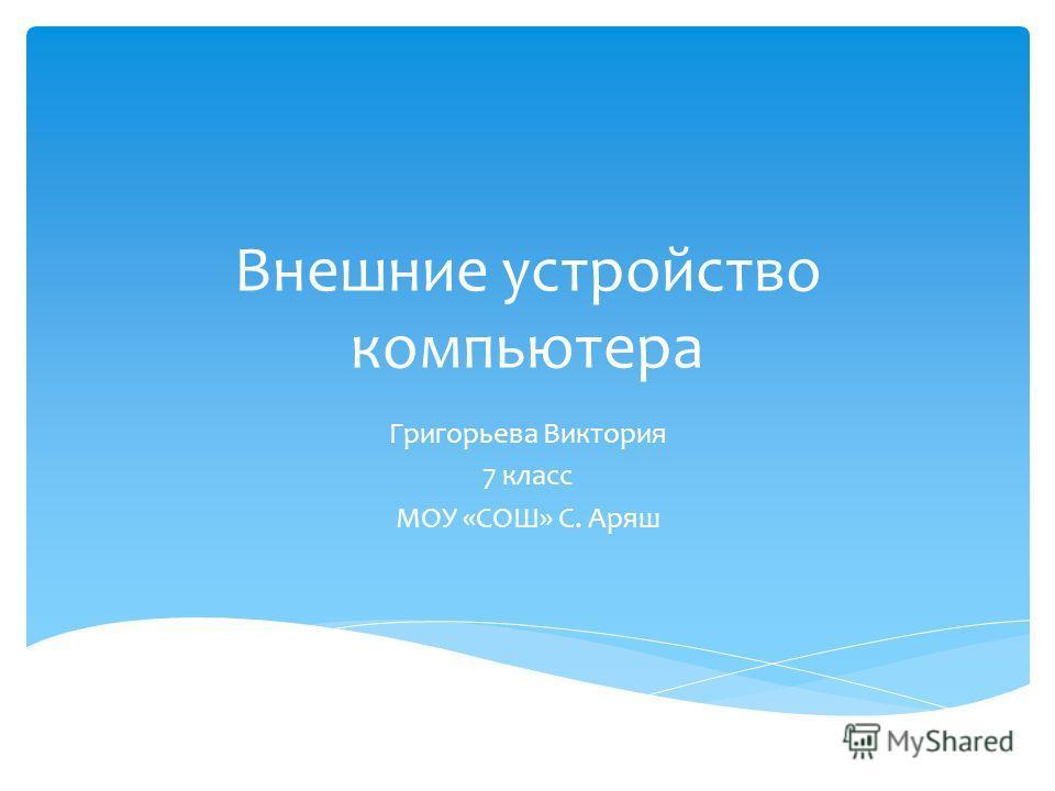 Внешние устройство компьютера Григорьева Виктория 7 класс МОУ «СОШ» С. Аряш