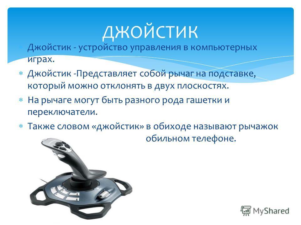 Джойстик - устройство управления в компьютерных играх. Джойстик -Представляет собой рычаг на подставке, который можно отклонять в двух плоскостях. На рычаге могут быть разного рода гашетки и переключатели. Также словом «джойстик» в обиходе называют р