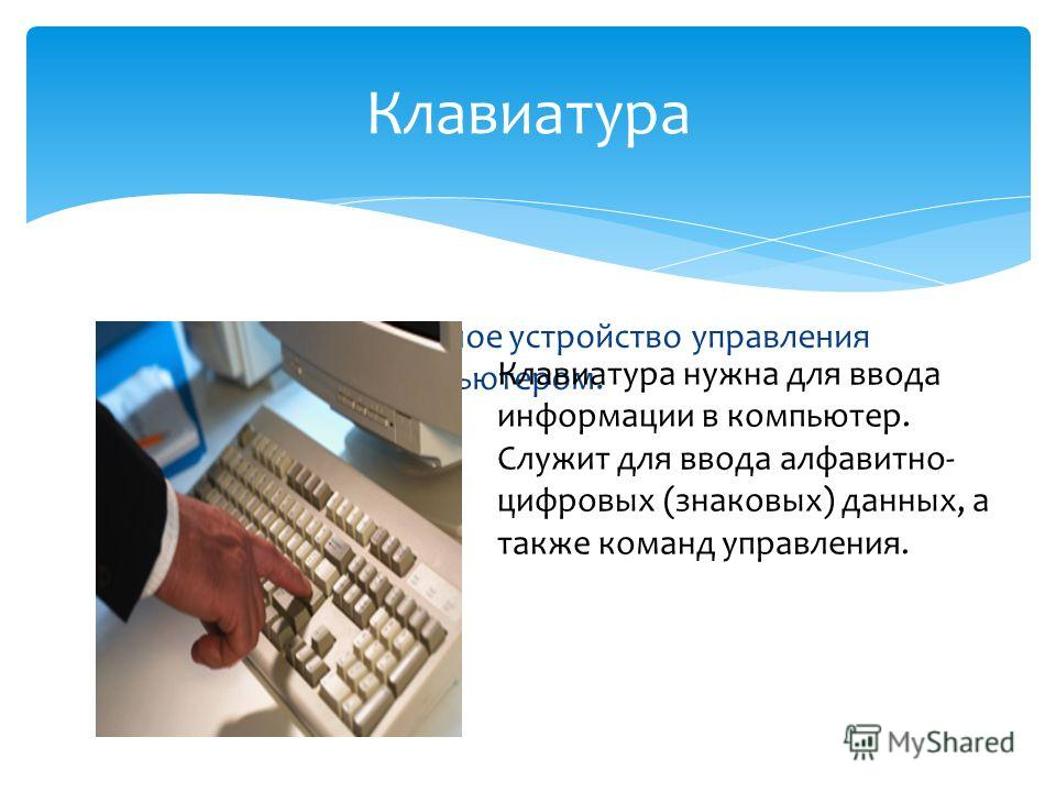 Клавиатура-клавишное устройство управления персональным компьютером. Клавиатура Клавиатура нужна для ввода информации в компьютер. Служит для ввода алфавитно- цифровых (знаковых) данных, а также команд управления.