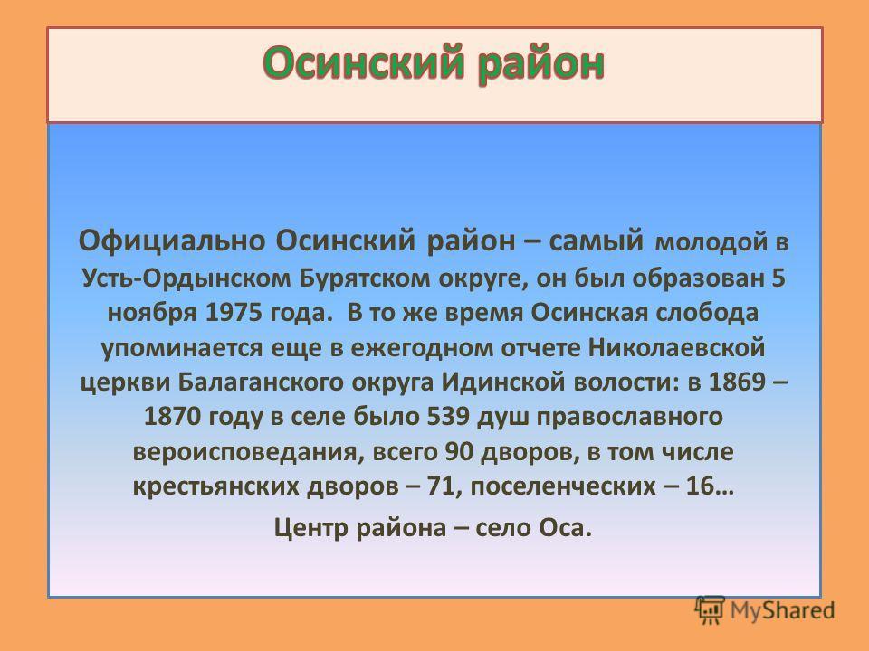 Официально Осинский район – самый молодой в Усть-Ордынском Бурятском округе, он был образован 5 ноября 1975 года. В то же время Осинская слобода упоминается еще в ежегодном отчете Николаевской церкви Балаганского округа Идинской волости: в 1869 – 187
