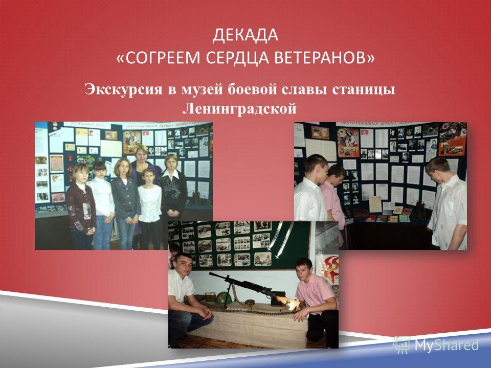 ДЕКАДА « СОГРЕЕМ СЕРДЦА ВЕТЕРАНОВ » Экскурсия в музей боевой славы станицы Ленинградской