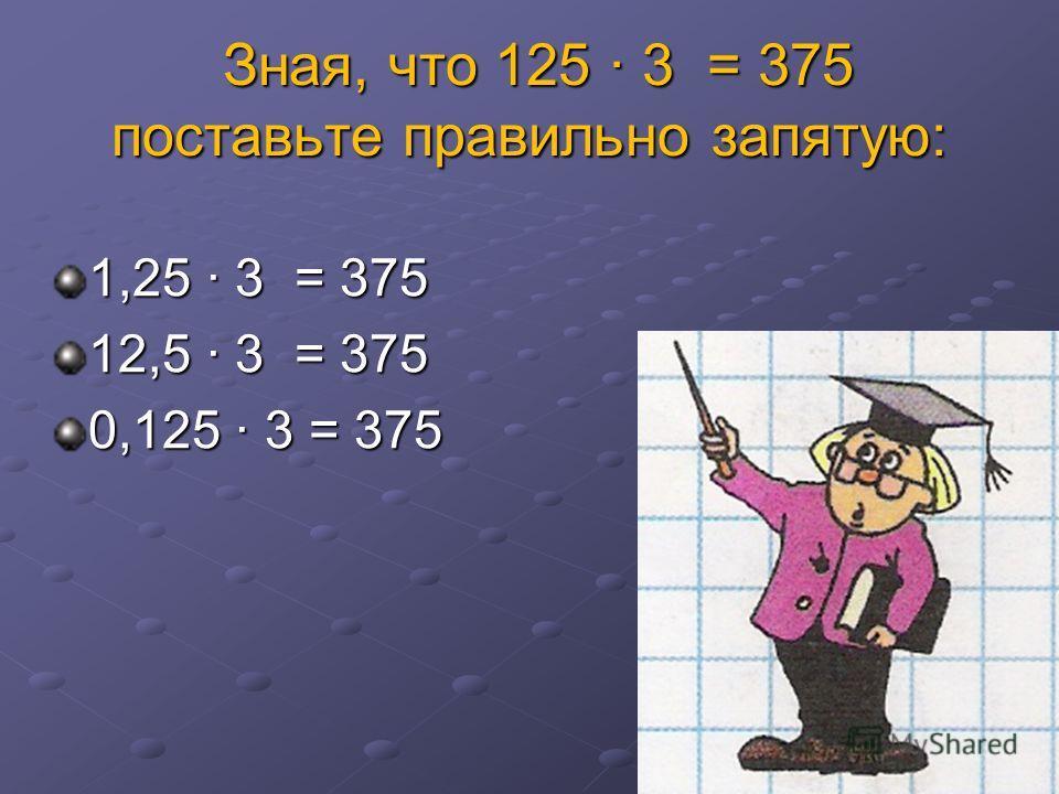 Зная, что 125 3 = 375 поставьте правильно запятую: Зная, что 125 3 = 375 поставьте правильно запятую: 1,25 3 = 375 12,5 3 = 375 0,125 3 = 375