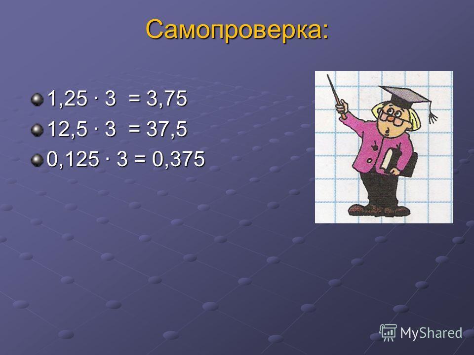 Самопроверка: 1,25 3 = 3,75 12,5 3 = 37,5 0,125 3 = 0,375