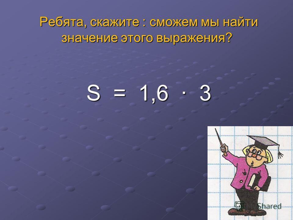 Ребята, скажите : сможем мы найти значение этого выражения? Ребята, скажите : сможем мы найти значение этого выражения? S = 1,6 3 S = 1,6 3