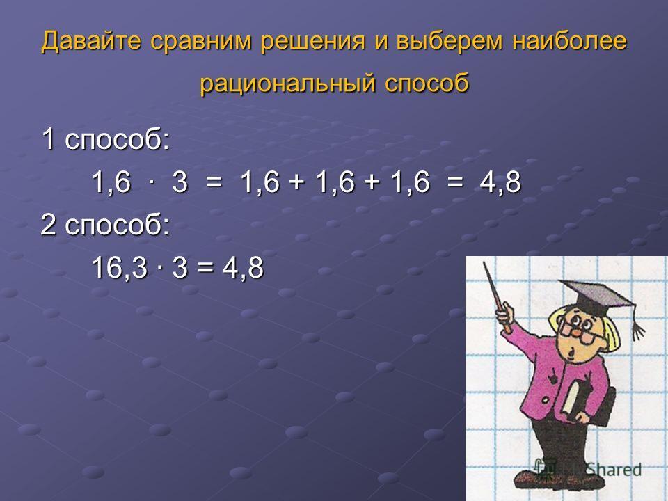 Давайте сравним решения и выберем наиболее рациональный способ 1 способ: 1,6 3 = 1,6 + 1,6 + 1,6 = 4,8 1,6 3 = 1,6 + 1,6 + 1,6 = 4,8 2 способ: 16,3 3 = 4,8 16,3 3 = 4,8