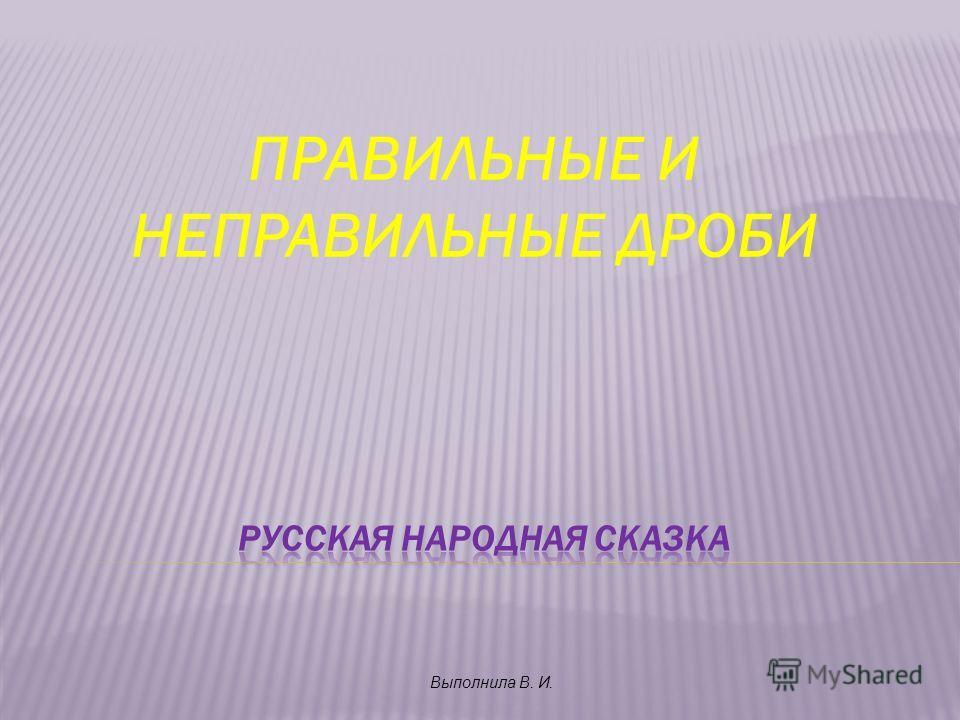 ПРАВИЛЬНЫЕ И НЕПРАВИЛЬНЫЕ ДРОБИ Выполнила В. И.