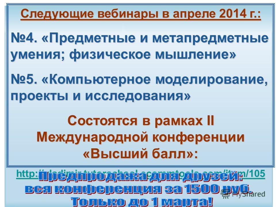 Следующие вебинары в апреле 2014 г.: 4. «Предметные и метапредметные умения; физическое мышление» 5. «Компьютерное моделирование, проекты и исследования» Состоятся в рамках II Международной конференции «Высший балл»: http://vladimir.tutorschool.ecomm