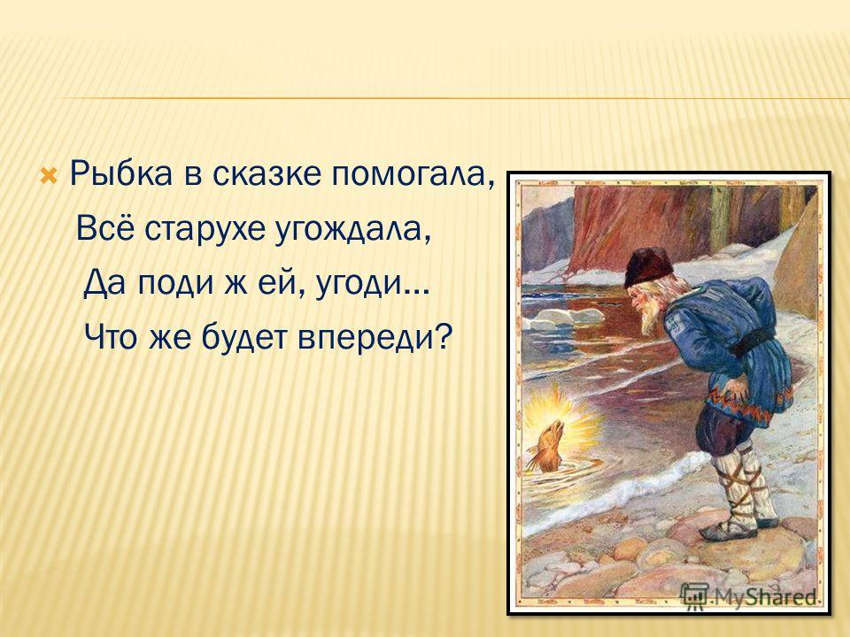 Рыбка в сказке помогала, Всё старухе угождала, Да поди ж ей, угоди… Что же будет впереди?