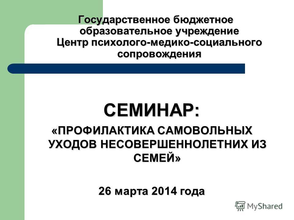 Государственное бюджетное образовательное учреждение Центр психолого-медико-социального сопровождения СЕМИНАР: «ПРОФИЛАКТИКА САМОВОЛЬНЫХ УХОДОВ НЕСОВЕРШЕННОЛЕТНИХ ИЗ СЕМЕЙ» 26 марта 2014 года