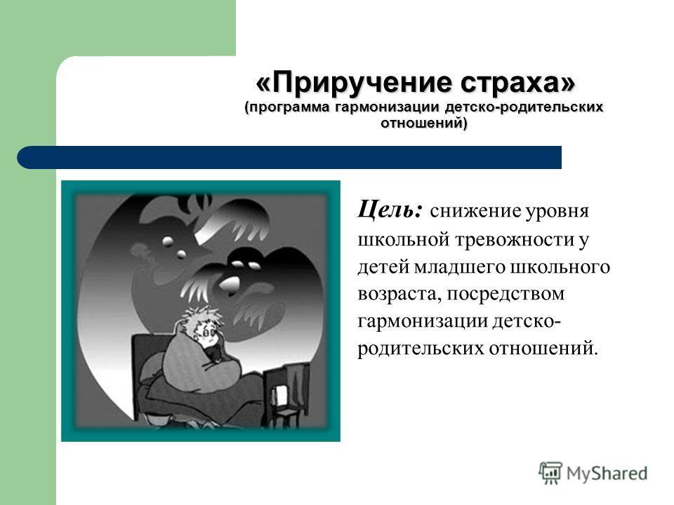 «Приручение страха» (программа гармонизации детско-родительских отношений) Цель: снижение уровня школьной тревожности у детей младшего школьного возраста, посредством гармонизации детско- родительских отношений.