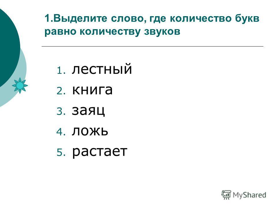 1.Выделите слово, где количество букв равно количеству звуков 1. лестный 2. книга 3. заяц 4. ложь 5. растает