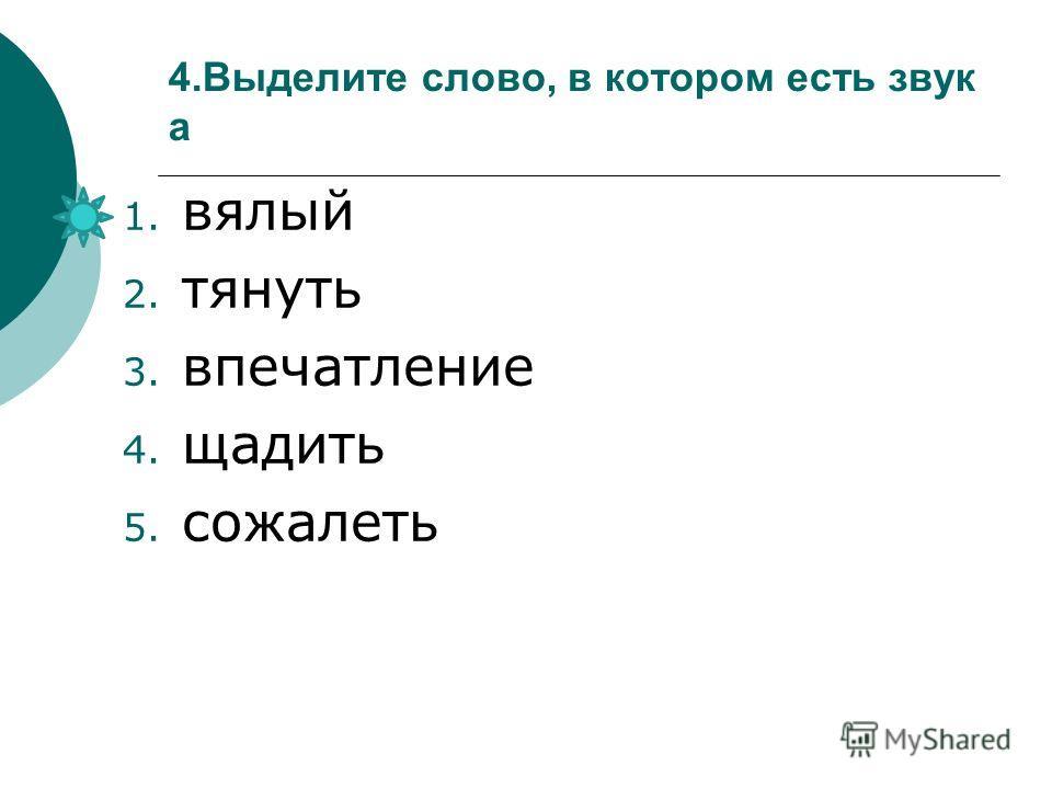 4.Выделите слово, в котором есть звук а 1. вялый 2. тянуть 3. впечатление 4. щадить 5. сожалеть