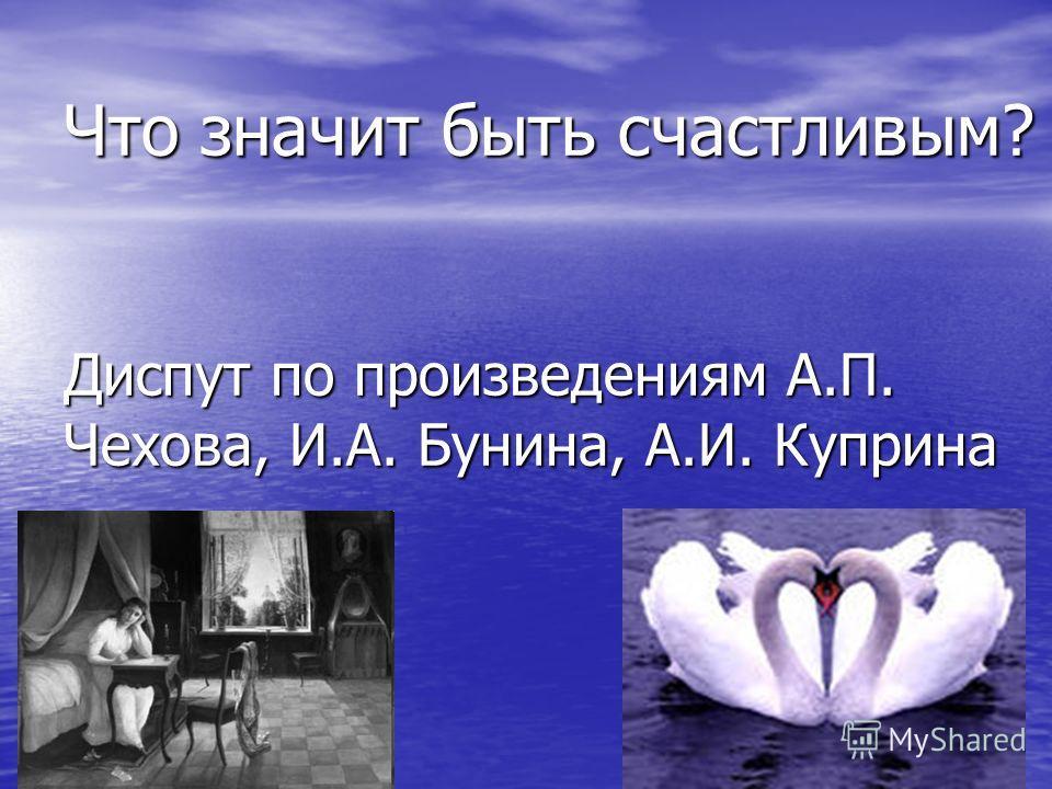 Что значит быть счастливым? Диспут по произведениям А.П. Чехова, И.А. Бунина, А.И. Куприна