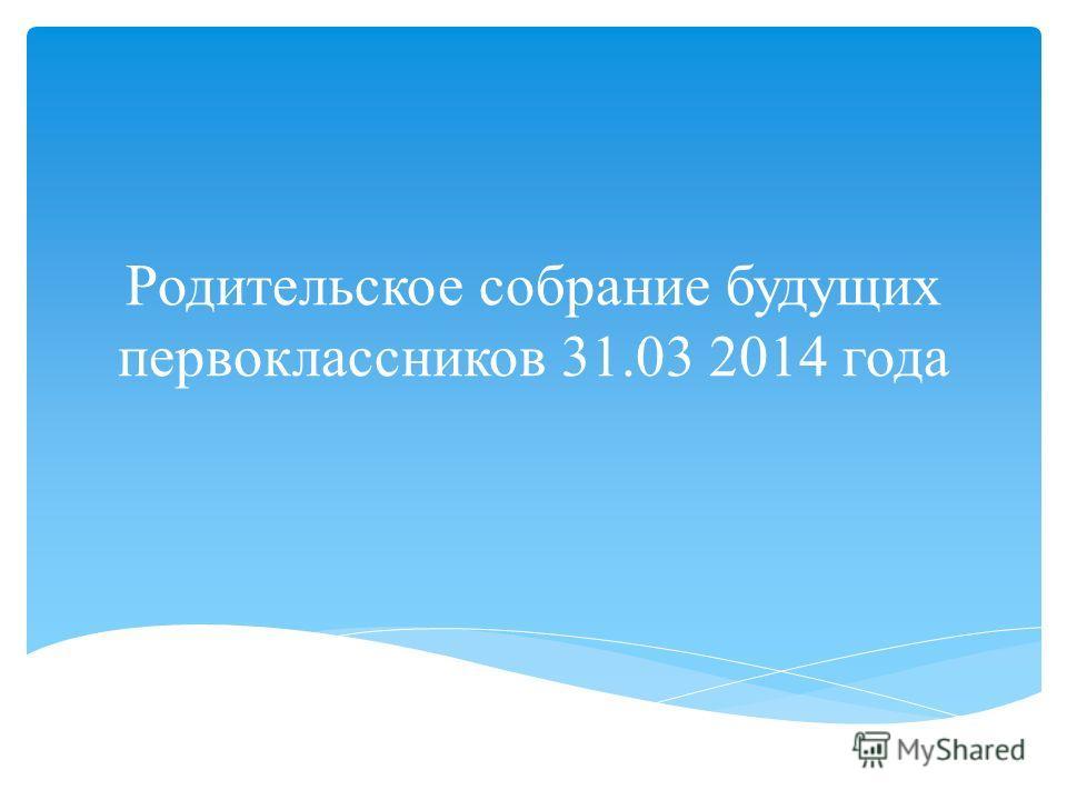 Родительское собрание будущих первоклассников 31.03 2014 года