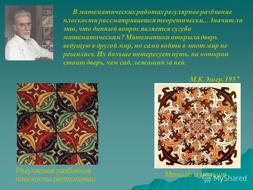 Знаменитый голландский художник Морис Корнелиус Эшер (1898-1972) посвятил орнаментам несколько своих картин. Среди них: «Всадники», «Ящерицы», «Летящие птицы» Повторяющиеся узоры в графике Мориса Эшера