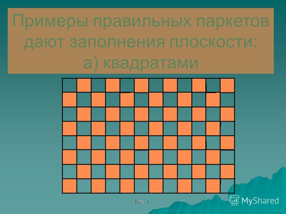 Паркетом называется такое заполнение плоскости многоугольниками, при котором любые два многоугольника либо имеют общую сторону, либо имеют общую вершину, либо не имеют общих точек. Паркет называется правильным, если он состоит из правильных многоугол