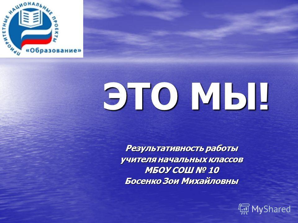 ЭТО МЫ! Результативность работы учителя начальных классов МБОУ СОШ 10 Босенко Зои Михайловны