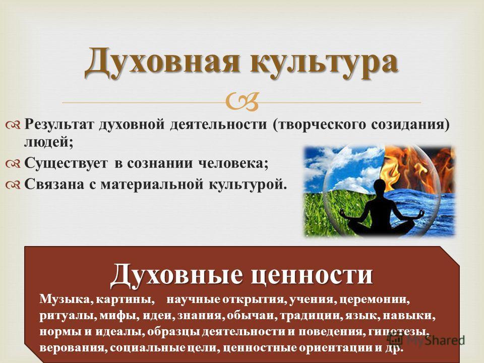 Результат духовной деятельности ( творческого созидания ) людей ; Существует в сознании человека ; Связана с материальной культурой. Духовная культура Духовные ценности Музыка, картины, научные открытия, учения, церемонии, ритуалы, мифы, идеи, знания