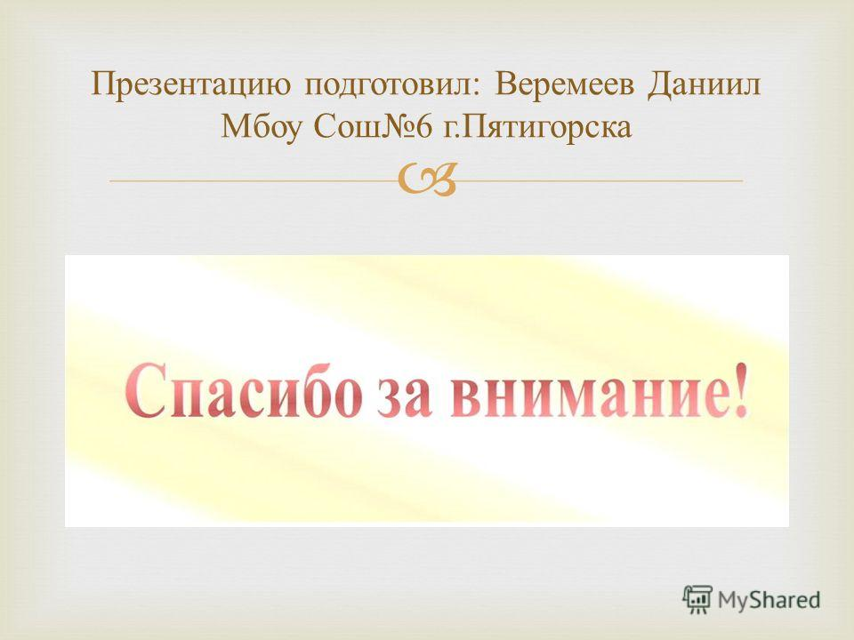 Презентацию подготовил : Веремеев Даниил Мбоу Сош 6 г. Пятигорска