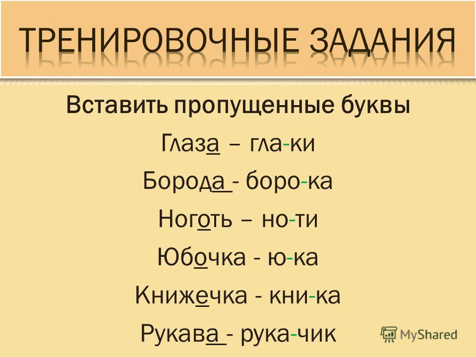 Вставить пропущенные буквы Глаза – гла-ки Борода - боро-ка Ноготь – но-ти Юбочка - ю-ка Книжечка - кни-ка Рукава - рука-чик