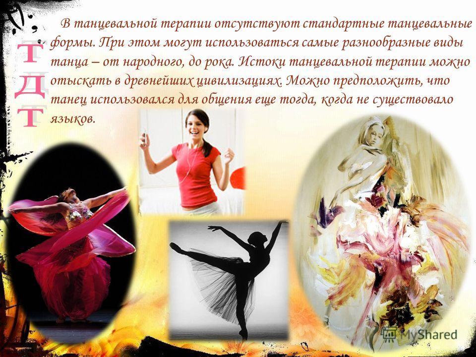 В танцевальной терапии отсутствуют стандартные танцевальные формы. При этом могут использоваться самые разнообразные виды танца – от народного, до рока. Истоки танцевальной терапии можно отыскать в древнейших цивилизациях. Можно предположить, что тан