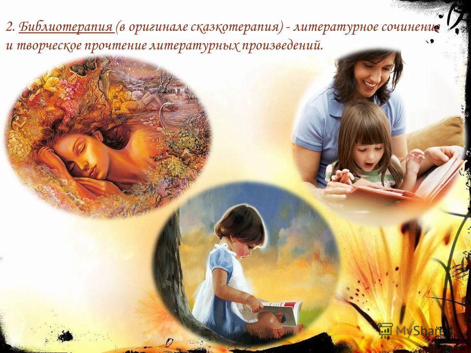 2. Библиотерапия (в оригинале сказкотерапия) - литературное сочинение и творческое прочтение литературных произведений.