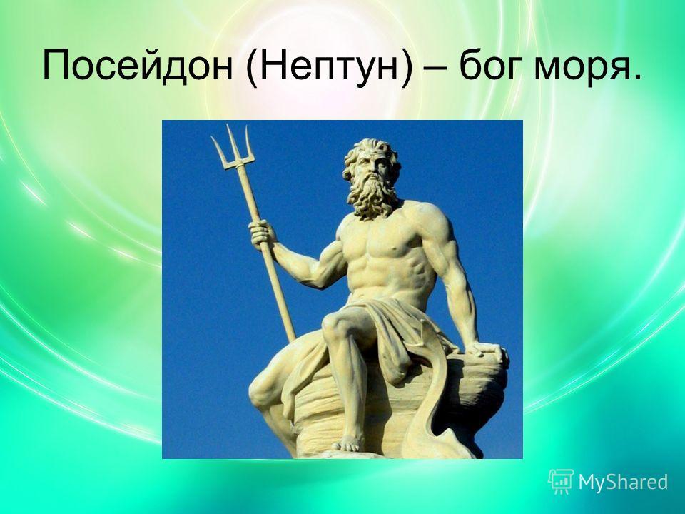 Посейдон (Нептун) – бог моря.