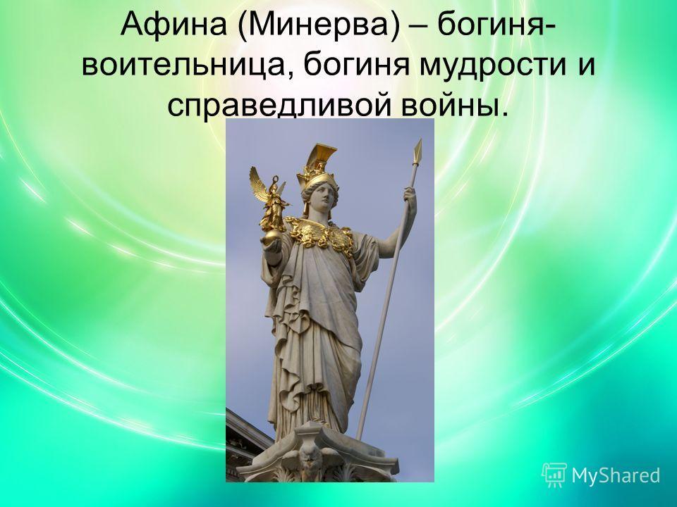 Афина (Минерва) – богиня- воительница, богиня мудрости и справедливой войны.